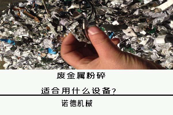 废金属粉碎用什么设备好?